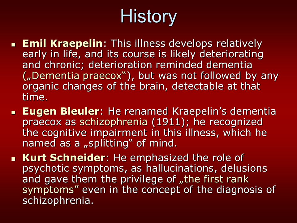 History Emil Kraepelin: This illness develops relatively early in life, and its course is likely deteriorating and chronic; deterioration reminded dem