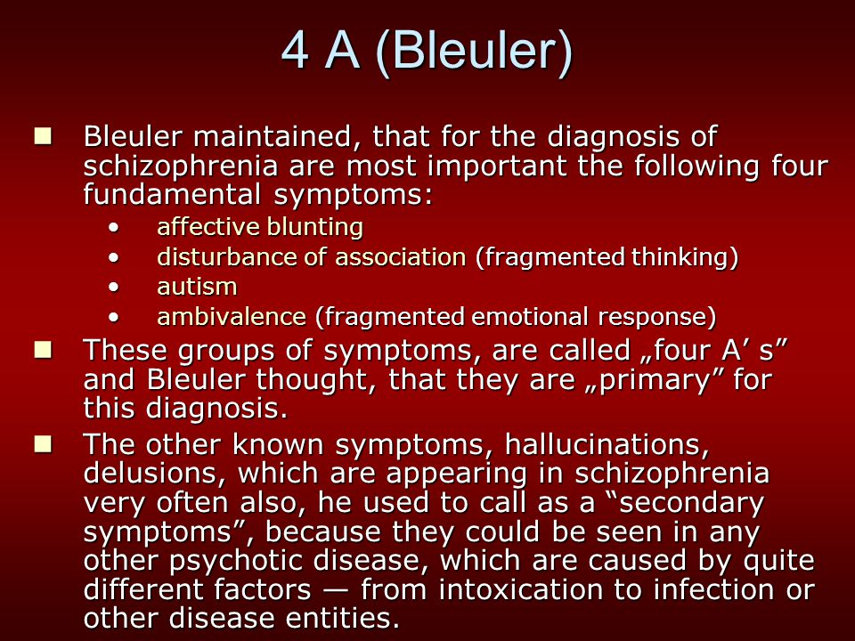 """4 A (Bleuler) Bleuler maintained, that for the diagnosis of schizophrenia are most important the following four fundamental symptoms: Bleuler maintained, that for the diagnosis of schizophrenia are most important the following four fundamental symptoms: affective bluntingaffective blunting disturbance of association (fragmented thinking)disturbance of association (fragmented thinking) autismautism ambivalence (fragmented emotional response)ambivalence (fragmented emotional response) These groups of symptoms, are called """"four A' s and Bleuler thought, that they are """"primary for this diagnosis."""