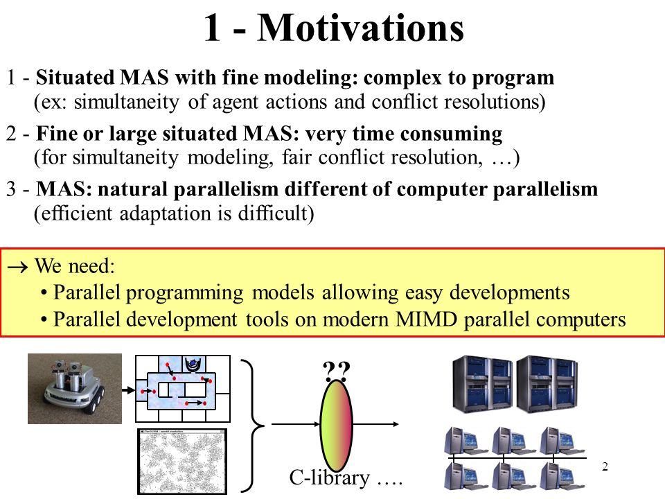 2 1 - Motivations 1 - Situated MAS with fine modeling: complex to program (ex: simultaneity of agent actions and conflict resolutions) 2 - Fine or large situated MAS: very time consuming (for simultaneity modeling, fair conflict resolution, …) 3 - MAS: natural parallelism different of computer parallelism (efficient adaptation is difficult)  We need: Parallel programming models allowing easy developments Parallel development tools on modern MIMD parallel computers .