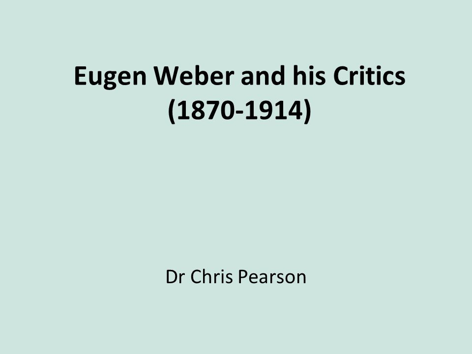 Eugen Weber and his Critics (1870-1914) Dr Chris Pearson