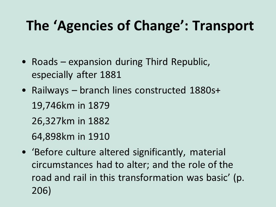 The 'Agencies of Change': Transport Roads – expansion during Third Republic, especially after 1881 Railways – branch lines constructed 1880s+ 19,746km in 1879 26,327km in 1882 64,898km in 1910 'Before culture altered significantly, material circumstances had to alter; and the role of the road and rail in this transformation was basic' (p.