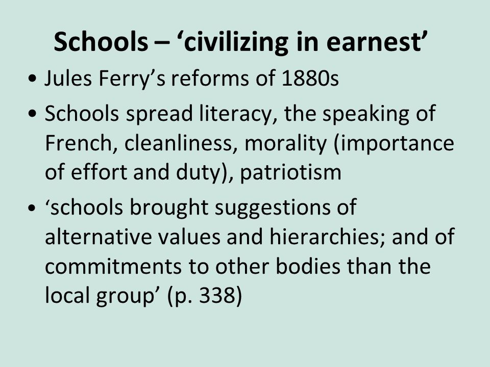 Schools – 'civilizing in earnest' Jules Ferry's reforms of 1880s Schools spread literacy, the speaking of French, cleanliness, morality (importance of effort and duty), patriotism ' schools brought suggestions of alternative values and hierarchies; and of commitments to other bodies than the local group' (p.