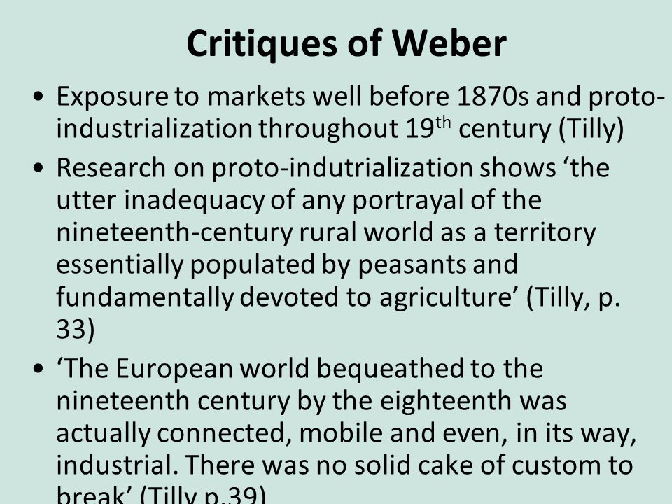 Critiques of Weber Exposure to markets well before 1870s and proto- industrialization throughout 19 th century (Tilly) Research on proto-indutrialization shows 'the utter inadequacy of any portrayal of the nineteenth-century rural world as a territory essentially populated by peasants and fundamentally devoted to agriculture' (Tilly, p.
