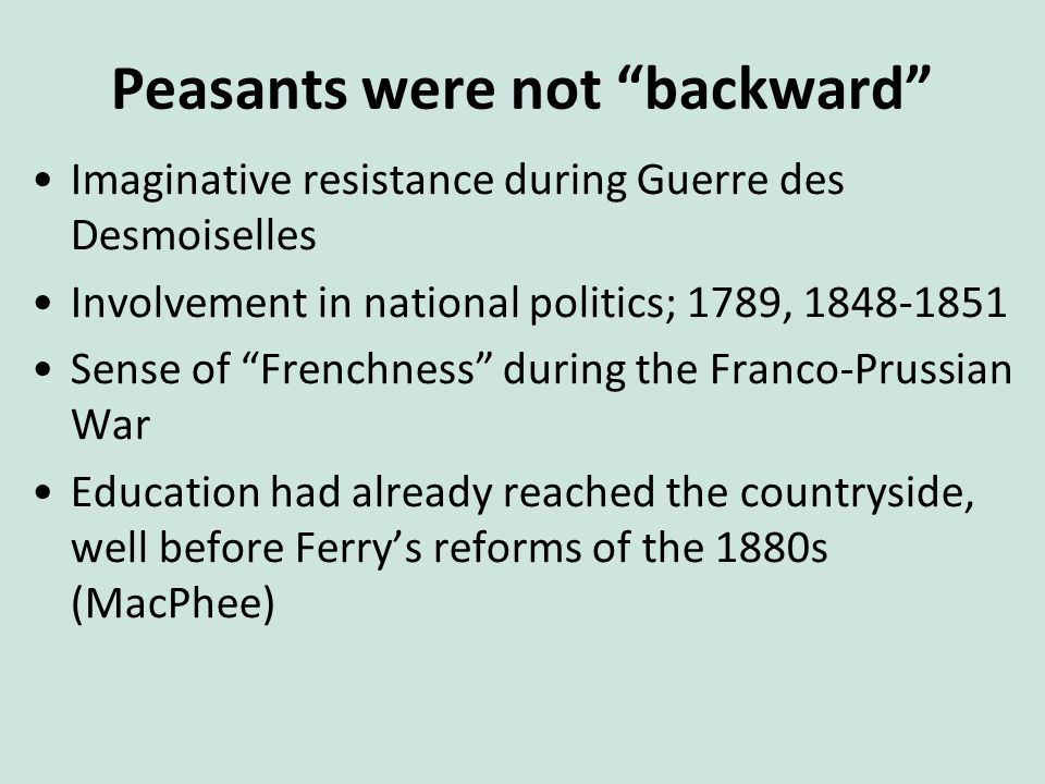 Peasants were not backward Imaginative resistance during Guerre des Desmoiselles Involvement in national politics; 1789, 1848-1851 Sense of Frenchness during the Franco-Prussian War Education had already reached the countryside, well before Ferry's reforms of the 1880s (MacPhee)