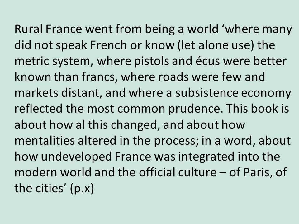 Rural France went from being a world 'where many did not speak French or know (let alone use) the metric system, where pistols and écus were better known than francs, where roads were few and markets distant, and where a subsistence economy reflected the most common prudence.