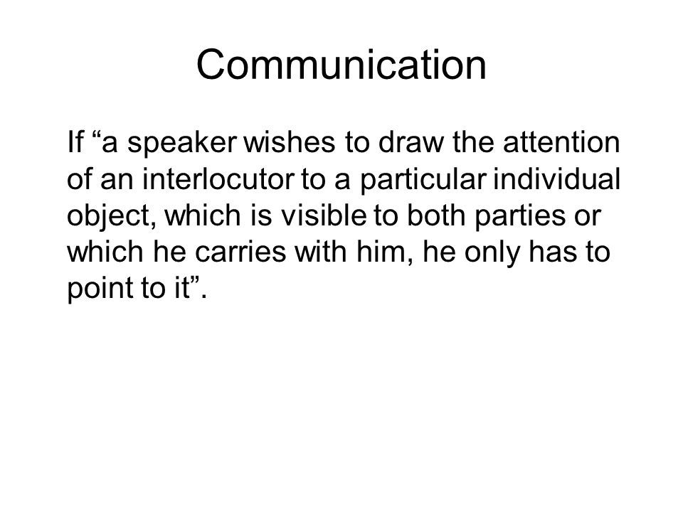 Communication If a speaker wishes to draw the attention of an interlocutor to a particular individual object, which is visible to both parties or which he carries with him, he only has to point to it .