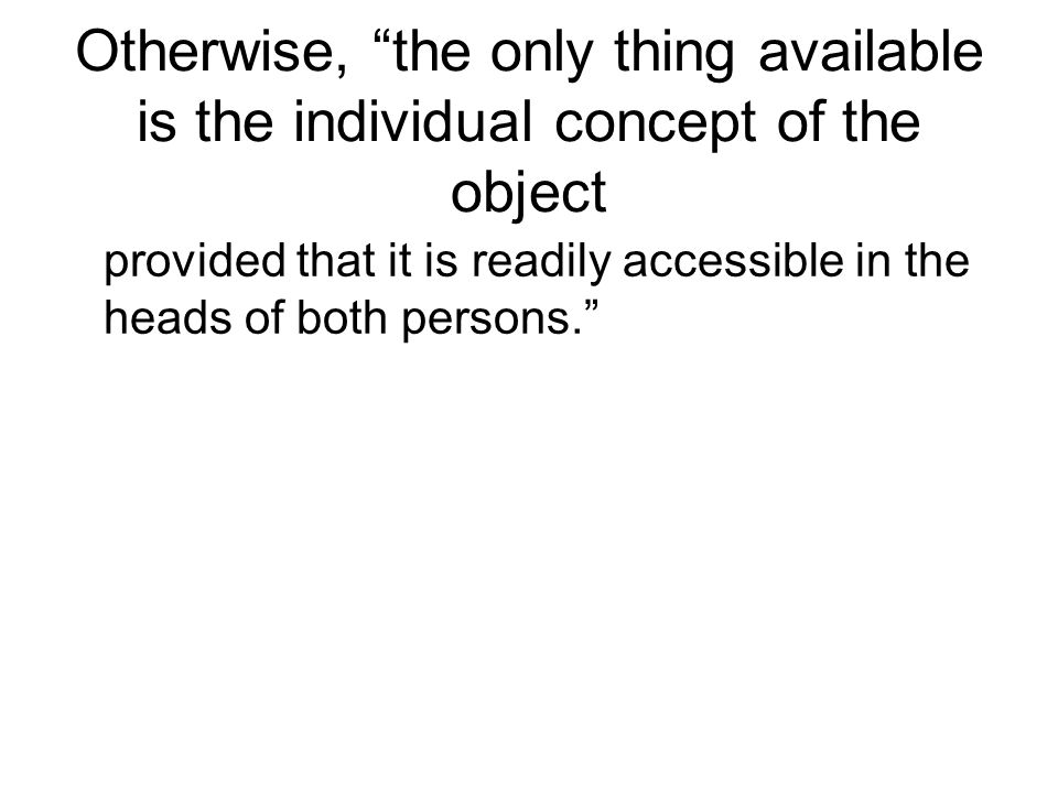 Otherwise, the only thing available is the individual concept of the object provided that it is readily accessible in the heads of both persons.
