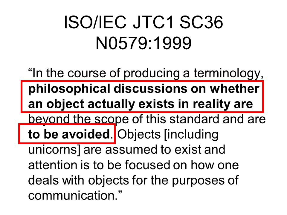 ISO/IEC JTC1 SC36 N0579:1999 In the course of producing a terminology, philosophical discussions on whether an object actually exists in reality are beyond the scope of this standard and are to be avoided.