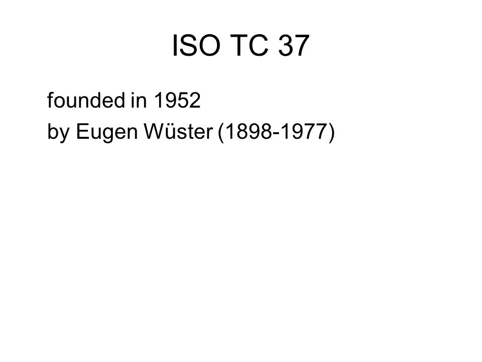 ISO TC 37 founded in 1952 by Eugen Wüster (1898-1977)