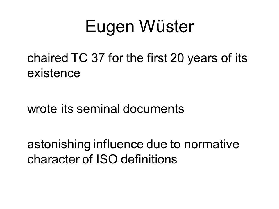 Eugen Wüster chaired TC 37 for the first 20 years of its existence wrote its seminal documents astonishing influence due to normative character of ISO definitions