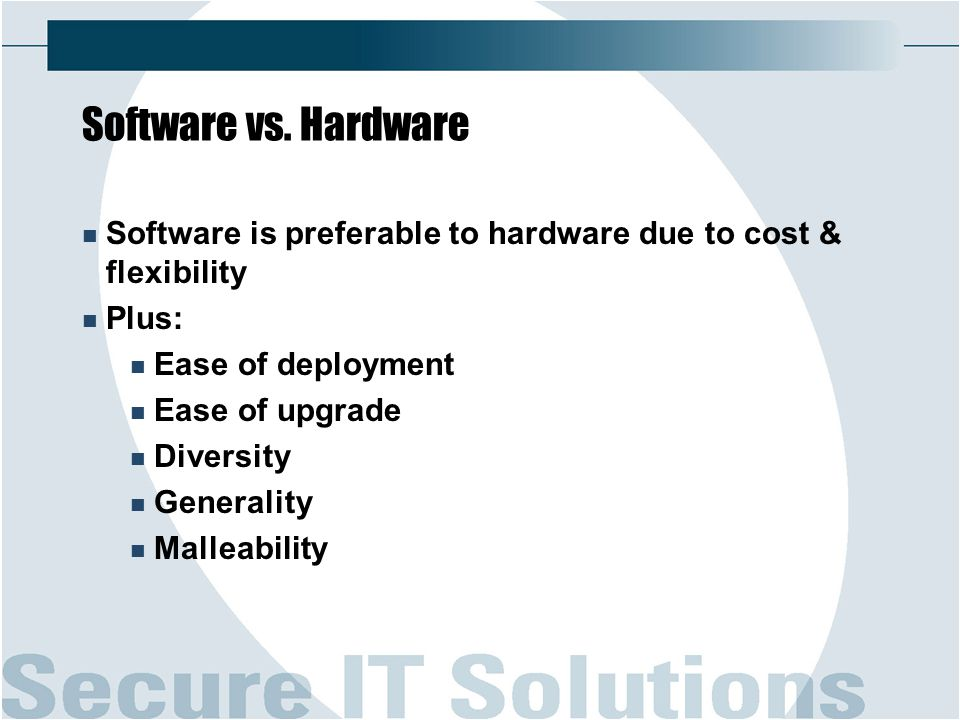 Software vs. Hardware Software is preferable to hardware due to cost & flexibility Plus: Ease of deployment Ease of upgrade Diversity Generality Malle