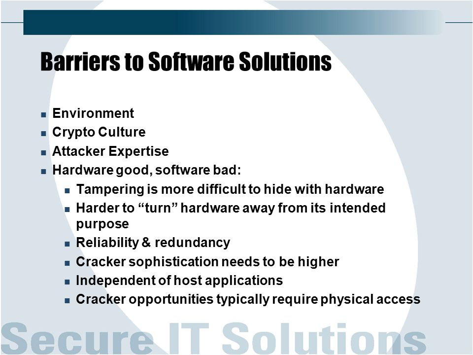 Barriers to Software Solutions Environment Crypto Culture Attacker Expertise Hardware good, software bad: Tampering is more difficult to hide with hardware Harder to turn hardware away from its intended purpose Reliability & redundancy Cracker sophistication needs to be higher Independent of host applications Cracker opportunities typically require physical access