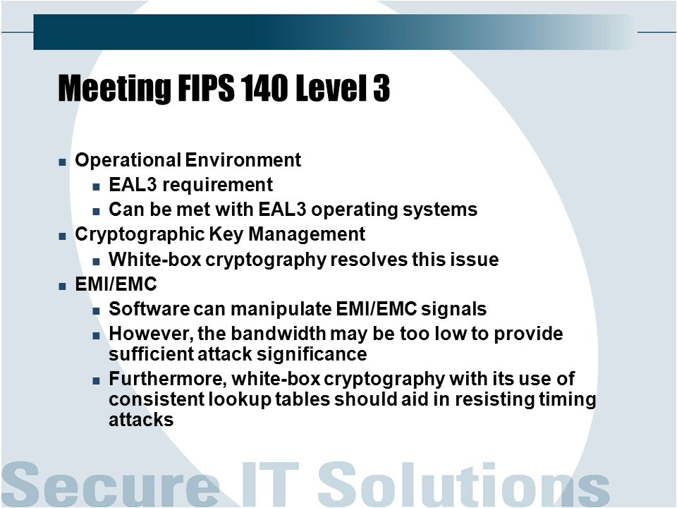 Meeting FIPS 140 Level 3 Operational Environment EAL3 requirement Can be met with EAL3 operating systems Cryptographic Key Management White-box cryptography resolves this issue EMI/EMC Software can manipulate EMI/EMC signals However, the bandwidth may be too low to provide sufficient attack significance Furthermore, white-box cryptography with its use of consistent lookup tables should aid in resisting timing attacks