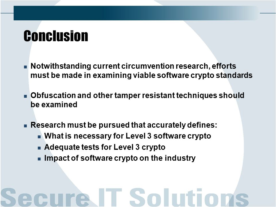 Conclusion Notwithstanding current circumvention research, efforts must be made in examining viable software crypto standards Obfuscation and other tamper resistant techniques should be examined Research must be pursued that accurately defines: What is necessary for Level 3 software crypto Adequate tests for Level 3 crypto Impact of software crypto on the industry