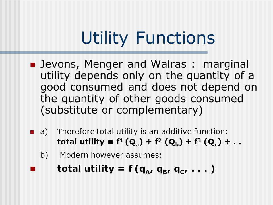 Utility Functions Jevons, Menger and Walras : marginal utility depends only on the quantity of a good consumed and does not depend on the quantity of other goods consumed (substitute or complementary) a) T herefore total utility is an additive function: total utility = f 1 (Q a ) + f 2 (Q b ) + f 3 (Q c ) +..