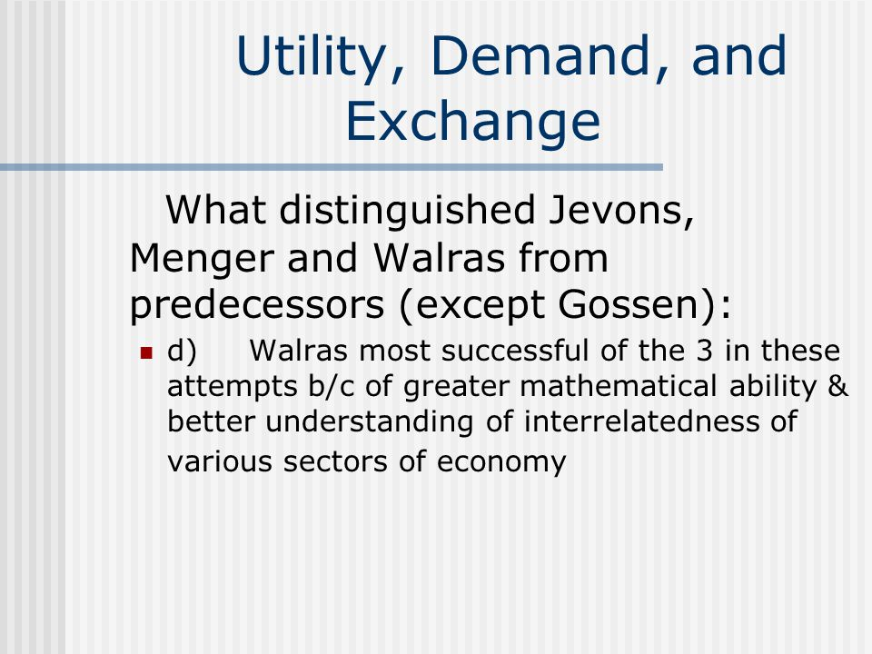 Utility, Demand, and Exchange What distinguished Jevons, Menger and Walras from predecessors (except Gossen): d) Walras most successful of the 3 in th