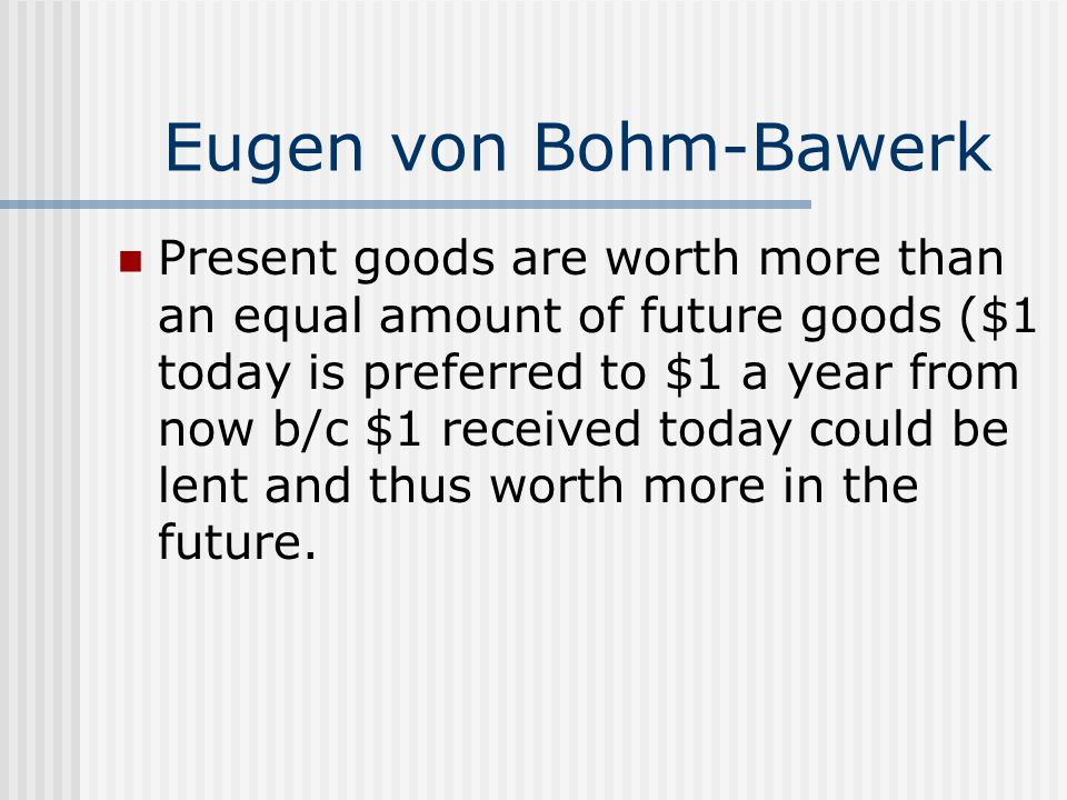 Eugen von Bohm-Bawerk Present goods are worth more than an equal amount of future goods ($1 today is preferred to $1 a year from now b/c $1 received today could be lent and thus worth more in the future.