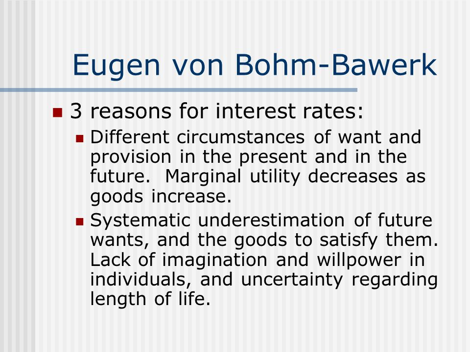 Eugen von Bohm-Bawerk 3 reasons for interest rates: Different circumstances of want and provision in the present and in the future. Marginal utility d