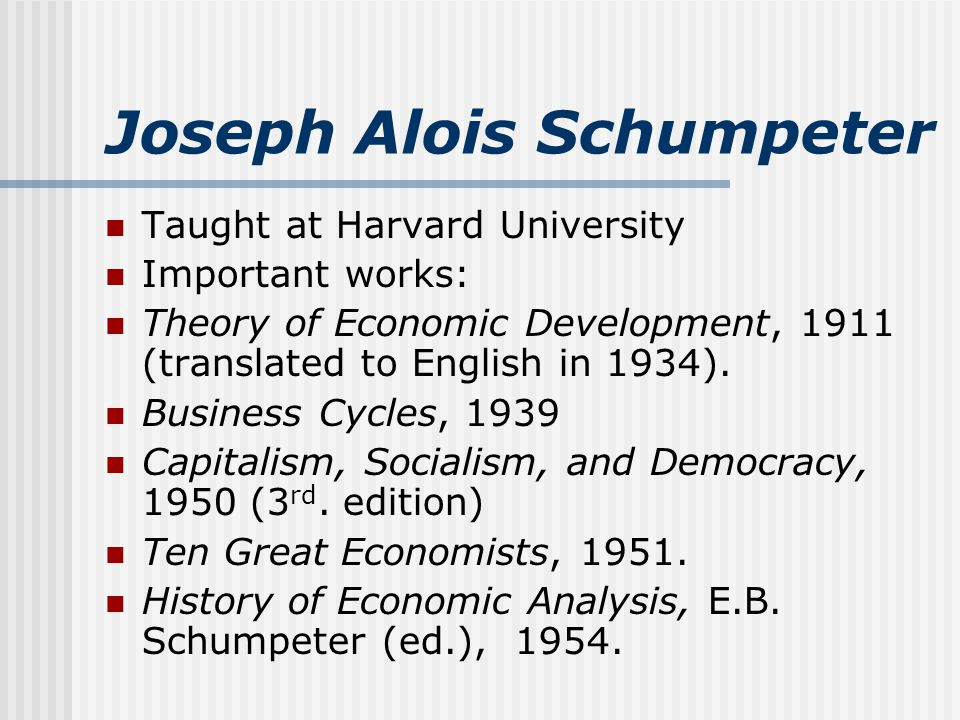 Joseph Alois Schumpeter Taught at Harvard University Important works: Theory of Economic Development, 1911 (translated to English in 1934).