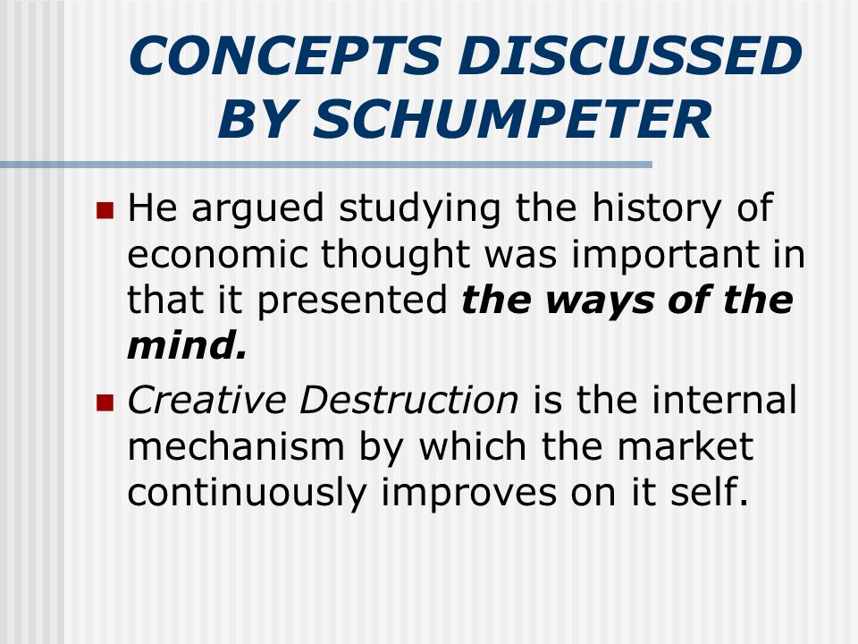 CONCEPTS DISCUSSED BY SCHUMPETER He argued studying the history of economic thought was important in that it presented the ways of the mind. Creative