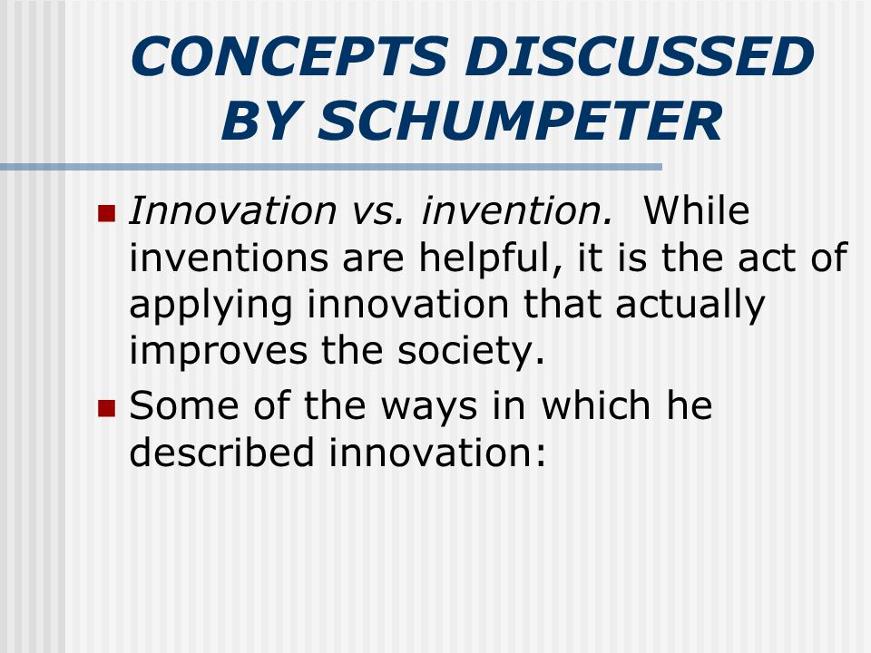 CONCEPTS DISCUSSED BY SCHUMPETER Innovation vs. invention. While inventions are helpful, it is the act of applying innovation that actually improves t