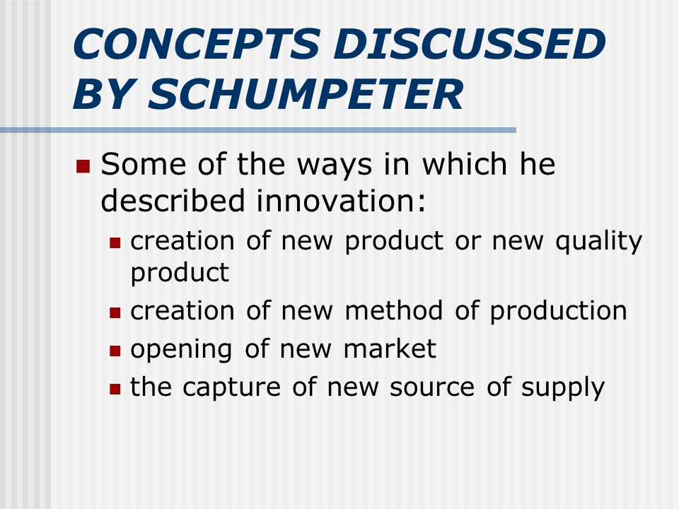 CONCEPTS DISCUSSED BY SCHUMPETER Some of the ways in which he described innovation: creation of new product or new quality product creation of new method of production opening of new market the capture of new source of supply