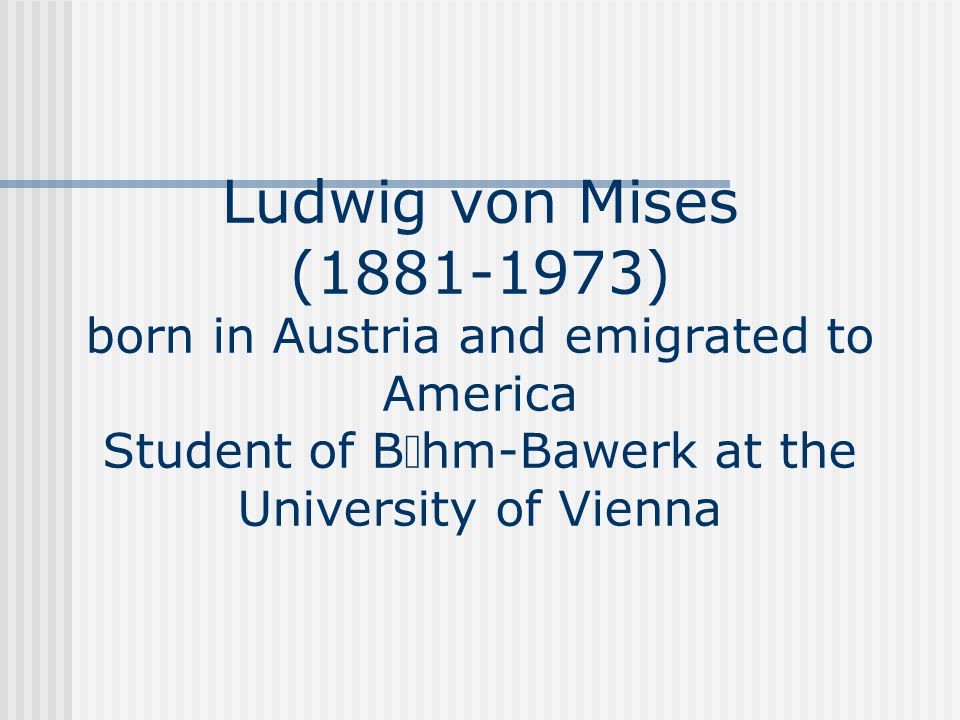 Ludwig von Mises (1881-1973) born in Austria and emigrated to America Student of B  hm-Bawerk at the University of Vienna