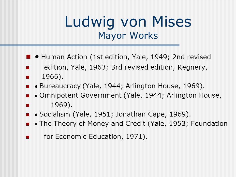 Ludwig von Mises Mayor Works  Human Action (1st edition, Yale, 1949; 2nd revised edition, Yale, 1963; 3rd revised edition, Regnery, 1966).