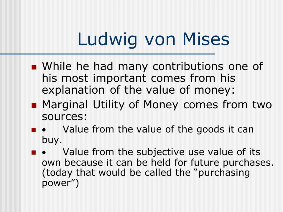 Ludwig von Mises While he had many contributions one of his most important comes from his explanation of the value of money: Marginal Utility of Money comes from two sources:  Value from the value of the goods it can buy.