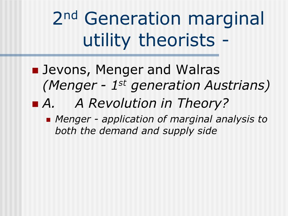 2 nd Generation marginal utility theorists - Jevons, Menger and Walras (Menger - 1 st generation Austrians) A. A Revolution in Theory? Menger - applic