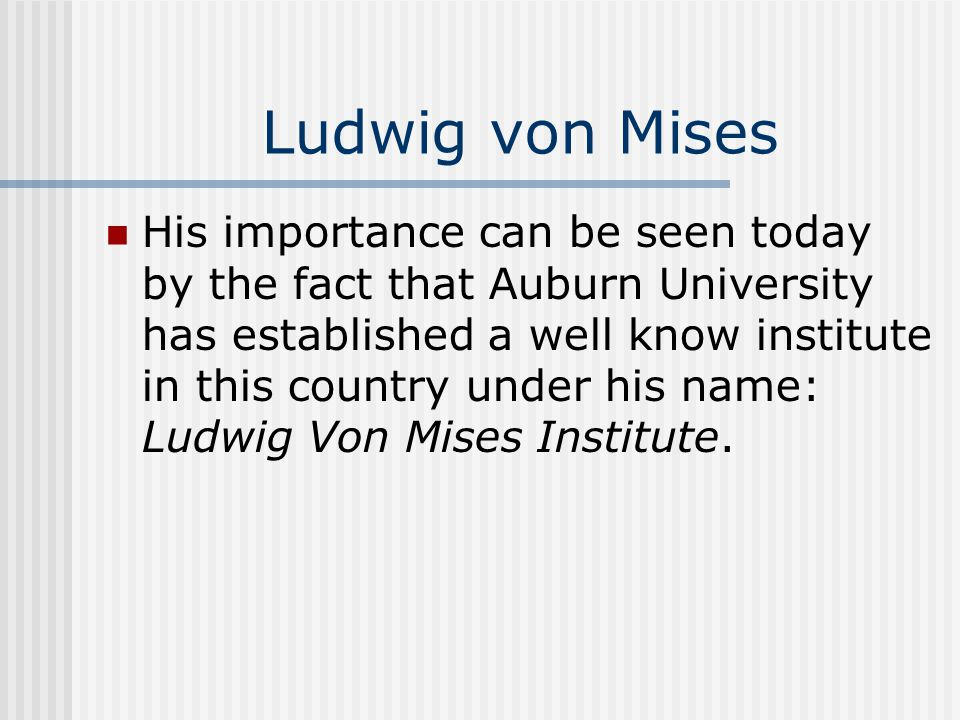 Ludwig von Mises His importance can be seen today by the fact that Auburn University has established a well know institute in this country under his name: Ludwig Von Mises Institute.
