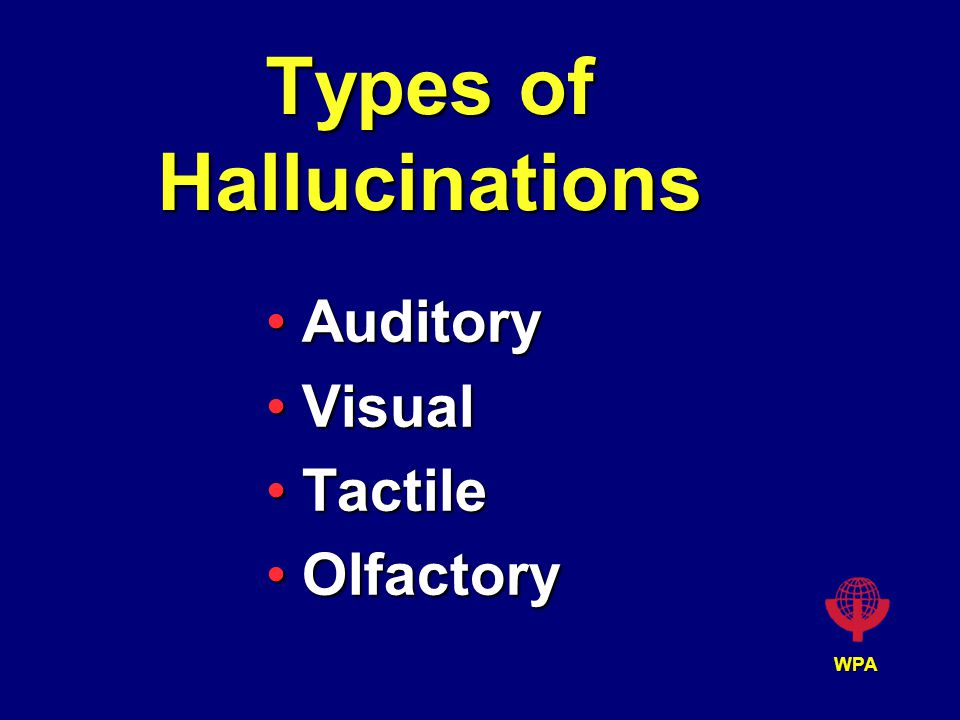 WPA Types of Hallucinations AuditoryAuditory VisualVisual TactileTactile OlfactoryOlfactory