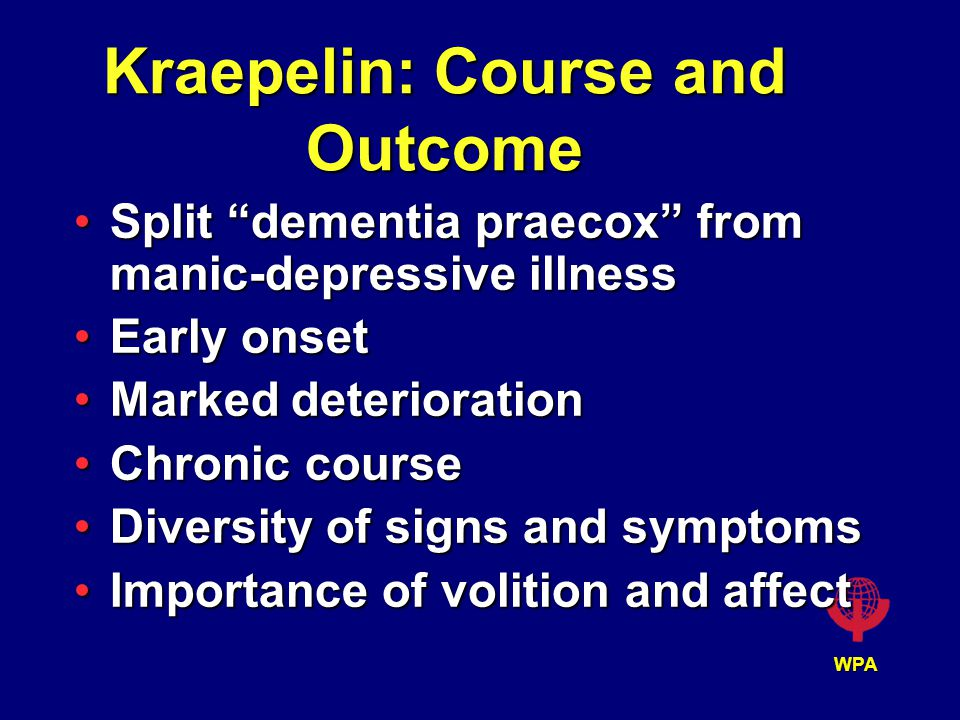 WPA Kraepelin: Course and Outcome Split dementia praecox from manic-depressive illnessSplit dementia praecox from manic-depressive illness Early onsetEarly onset Marked deteriorationMarked deterioration Chronic courseChronic course Diversity of signs and symptomsDiversity of signs and symptoms Importance of volition and affectImportance of volition and affect
