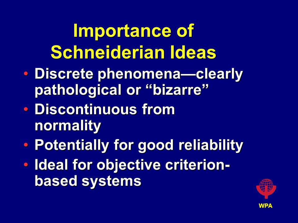 WPA Importance of Schneiderian Ideas Discrete phenomena—clearly pathological or bizarre Discrete phenomena—clearly pathological or bizarre Discontinuous from normalityDiscontinuous from normality Potentially for good reliabilityPotentially for good reliability Ideal for objective criterion- based systemsIdeal for objective criterion- based systems