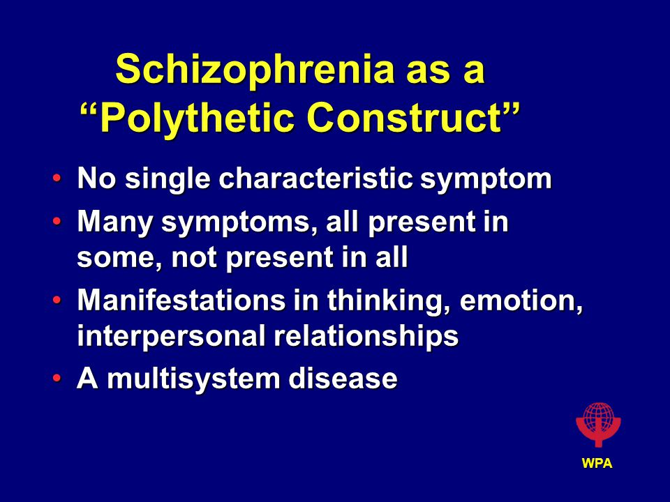 WPA Schizophrenia as a Polythetic Construct No single characteristic symptomNo single characteristic symptom Many symptoms, all present in some, not present in allMany symptoms, all present in some, not present in all Manifestations in thinking, emotion, interpersonal relationshipsManifestations in thinking, emotion, interpersonal relationships A multisystem diseaseA multisystem disease