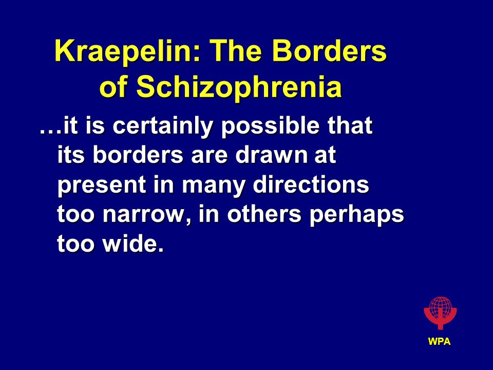 WPA Kraepelin: The Borders of Schizophrenia …it is certainly possible that its borders are drawn at present in many directions too narrow, in others perhaps too wide.