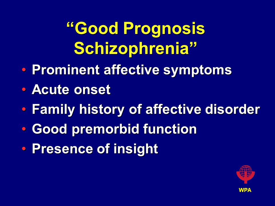WPA Good Prognosis Schizophrenia Prominent affective symptomsProminent affective symptoms Acute onsetAcute onset Family history of affective disorderFamily history of affective disorder Good premorbid functionGood premorbid function Presence of insightPresence of insight