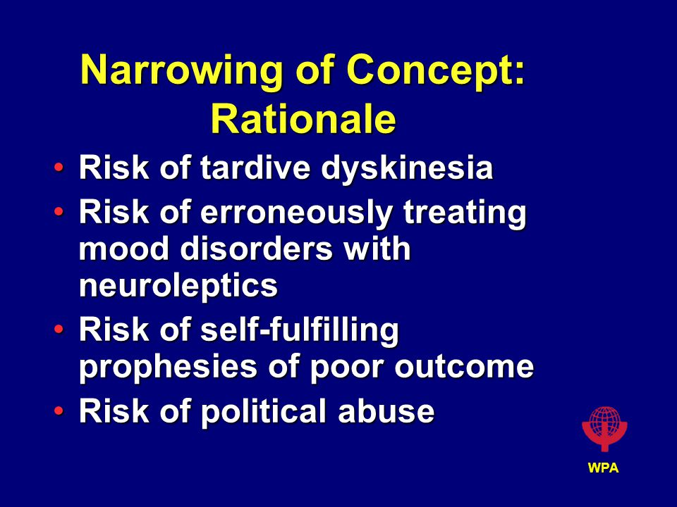 WPA Narrowing of Concept: Rationale Risk of tardive dyskinesiaRisk of tardive dyskinesia Risk of erroneously treating mood disorders with neurolepticsRisk of erroneously treating mood disorders with neuroleptics Risk of self-fulfilling prophesies of poor outcomeRisk of self-fulfilling prophesies of poor outcome Risk of political abuseRisk of political abuse