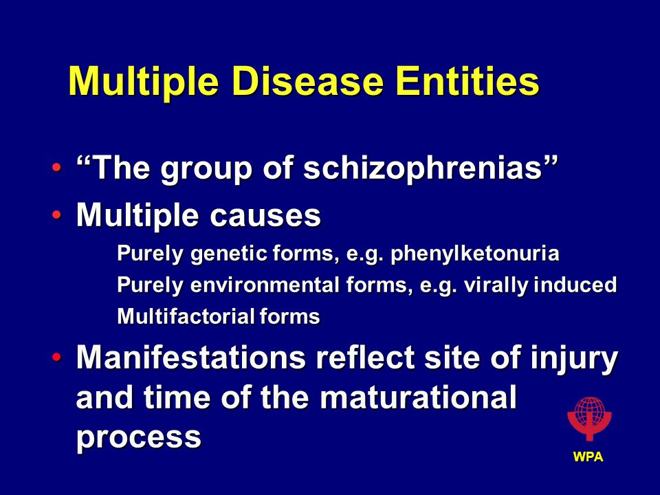 WPA Multiple Disease Entities The group of schizophrenias The group of schizophrenias Multiple causesMultiple causes Purely genetic forms, e.g.