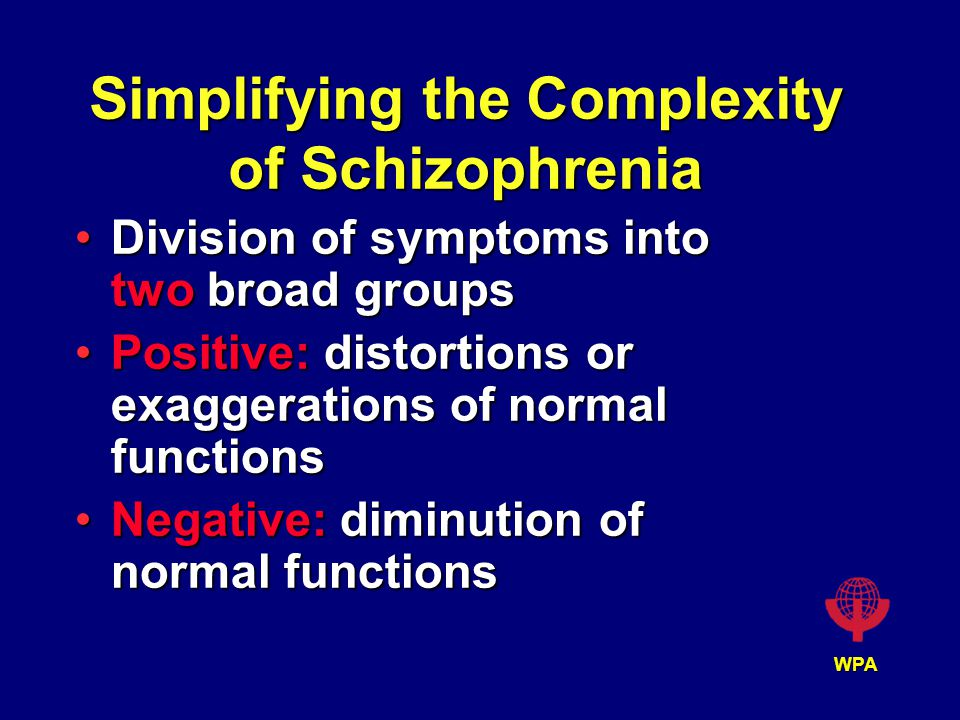 WPA Simplifying the Complexity of Schizophrenia Division of symptoms into two broad groupsDivision of symptoms into two broad groups Positive: distortions or exaggerations of normal functionsPositive: distortions or exaggerations of normal functions Negative: diminution of normal functionsNegative: diminution of normal functions