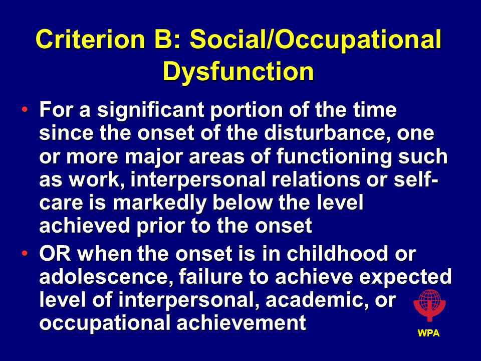 WPA Criterion B: Social/Occupational Dysfunction For a significant portion of the time since the onset of the disturbance, one or more major areas of functioning such as work, interpersonal relations or self- care is markedly below the level achieved prior to the onsetFor a significant portion of the time since the onset of the disturbance, one or more major areas of functioning such as work, interpersonal relations or self- care is markedly below the level achieved prior to the onset OR when the onset is in childhood or adolescence, failure to achieve expected level of interpersonal, academic, or occupational achievementOR when the onset is in childhood or adolescence, failure to achieve expected level of interpersonal, academic, or occupational achievement
