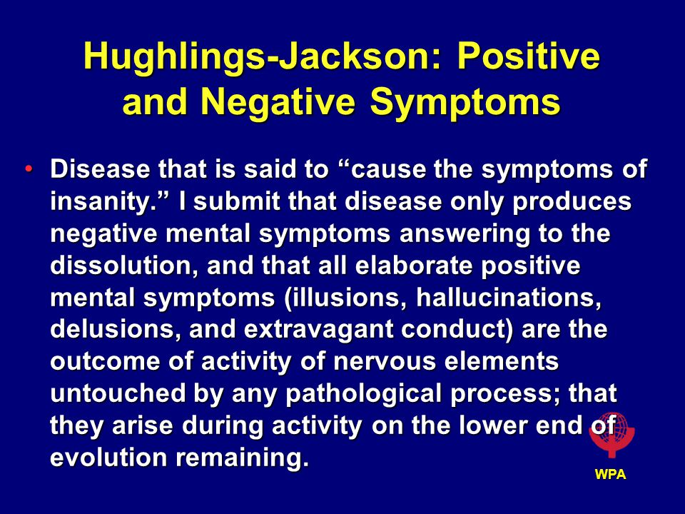 WPA Hughlings-Jackson: Positive and Negative Symptoms Disease that is said to cause the symptoms of insanity. I submit that disease only produces negative mental symptoms answering to the dissolution, and that all elaborate positive mental symptoms (illusions, hallucinations, delusions, and extravagant conduct) are the outcome of activity of nervous elements untouched by any pathological process; that they arise during activity on the lower end of evolution remaining.Disease that is said to cause the symptoms of insanity. I submit that disease only produces negative mental symptoms answering to the dissolution, and that all elaborate positive mental symptoms (illusions, hallucinations, delusions, and extravagant conduct) are the outcome of activity of nervous elements untouched by any pathological process; that they arise during activity on the lower end of evolution remaining.