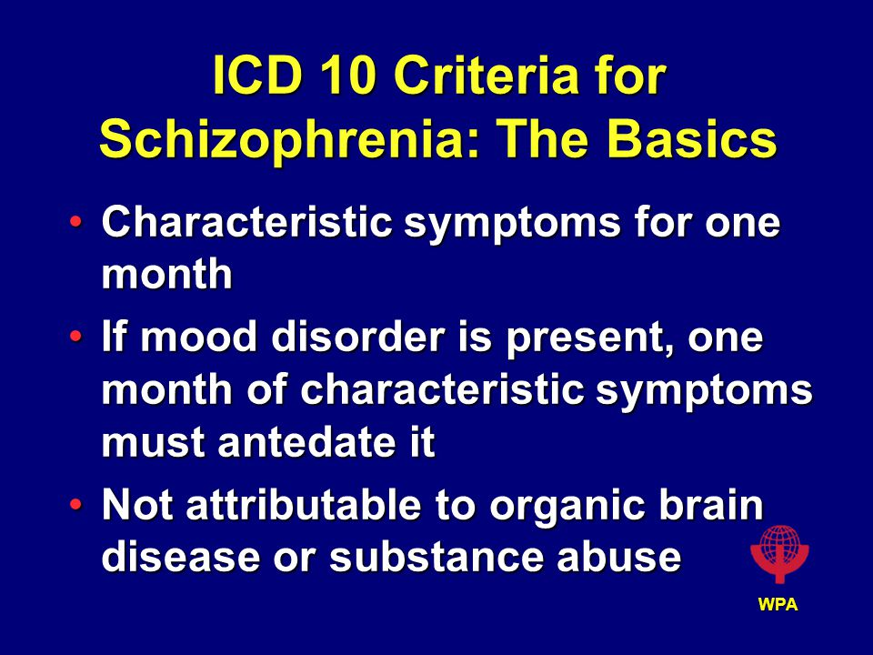 WPA ICD 10 Criteria for Schizophrenia: The Basics Characteristic symptoms for one monthCharacteristic symptoms for one month If mood disorder is present, one month of characteristic symptoms must antedate itIf mood disorder is present, one month of characteristic symptoms must antedate it Not attributable to organic brain disease or substance abuseNot attributable to organic brain disease or substance abuse