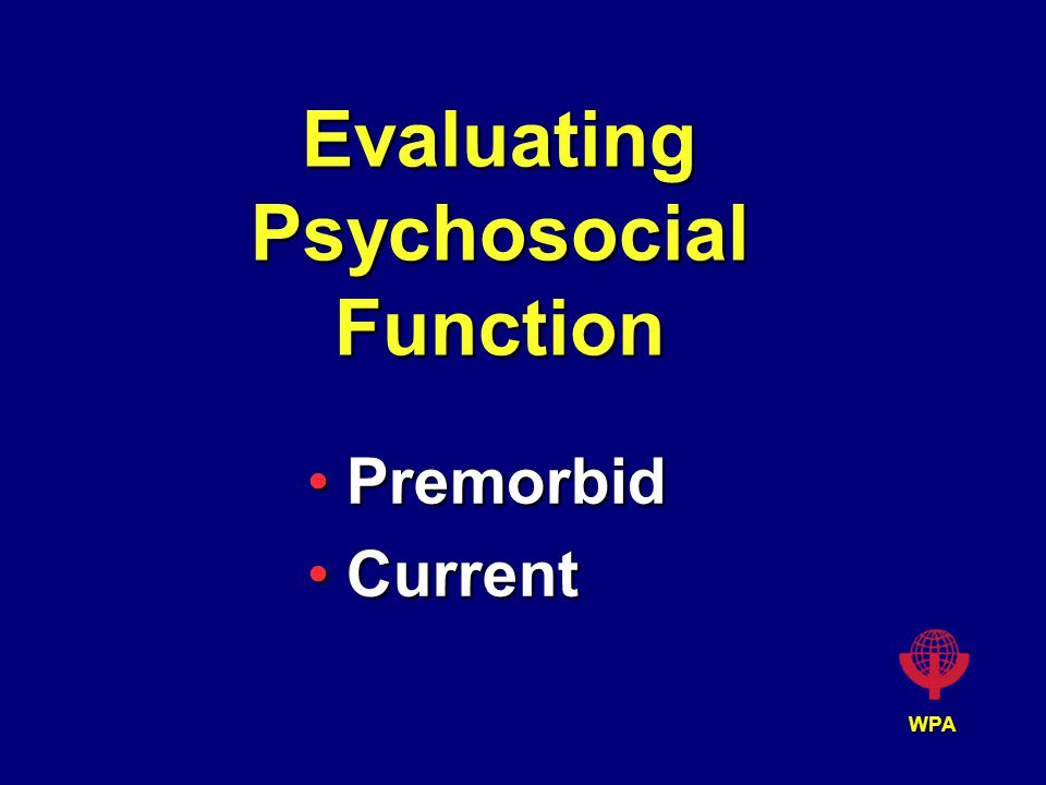 WPA Evaluating Psychosocial Function PremorbidPremorbid CurrentCurrent