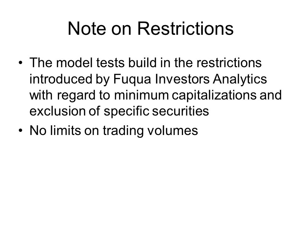 Note on Restrictions The model tests build in the restrictions introduced by Fuqua Investors Analytics with regard to minimum capitalizations and exclusion of specific securities No limits on trading volumes