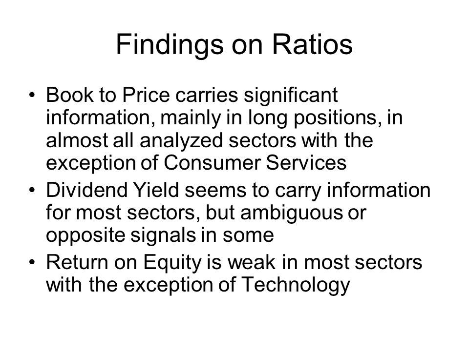 Findings on Ratios Book to Price carries significant information, mainly in long positions, in almost all analyzed sectors with the exception of Consumer Services Dividend Yield seems to carry information for most sectors, but ambiguous or opposite signals in some Return on Equity is weak in most sectors with the exception of Technology