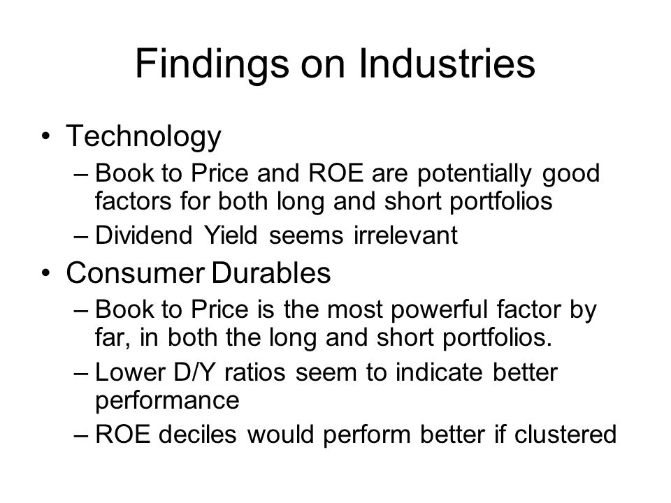 Findings on Industries Technology –Book to Price and ROE are potentially good factors for both long and short portfolios –Dividend Yield seems irrelevant Consumer Durables –Book to Price is the most powerful factor by far, in both the long and short portfolios.