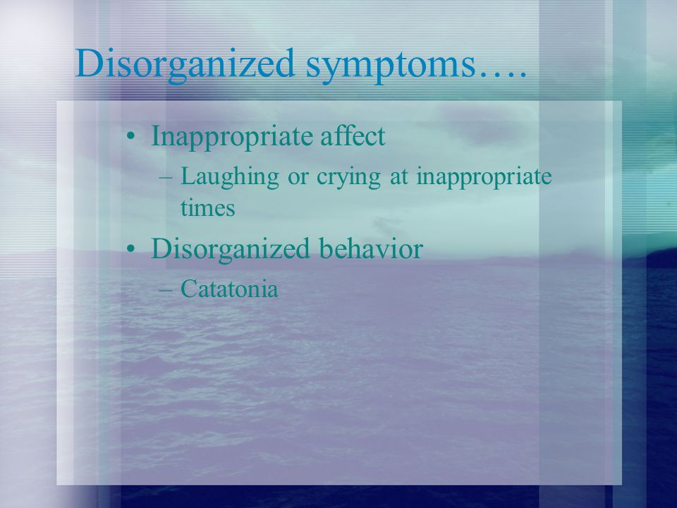 Disorganized symptoms….