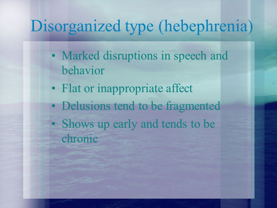 Disorganized type (hebephrenia) Marked disruptions in speech and behavior Flat or inappropriate affect Delusions tend to be fragmented Shows up early and tends to be chronic