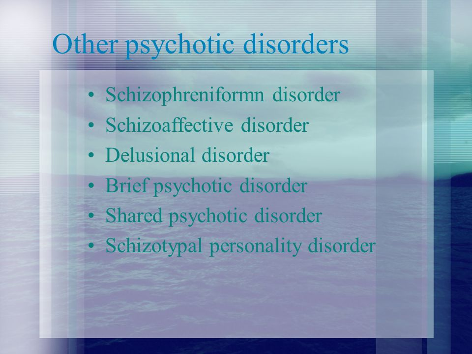 Other psychotic disorders Schizophreniformn disorder Schizoaffective disorder Delusional disorder Brief psychotic disorder Shared psychotic disorder Schizotypal personality disorder